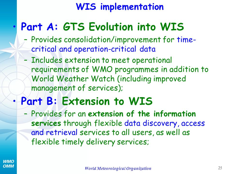 25 World Meteorological Organization Part A: GTS Evolution into WIS –Provides consolidation/improvement for time- critical and operation-critical data –Includes extension to meet operational requirements of WMO programmes in addition to World Weather Watch (including improved management of services); Part B: Extension to WIS –Provides for an extension of the information services through flexible data discovery, access and retrieval services to all users, as well as flexible timely delivery services; WIS implementation
