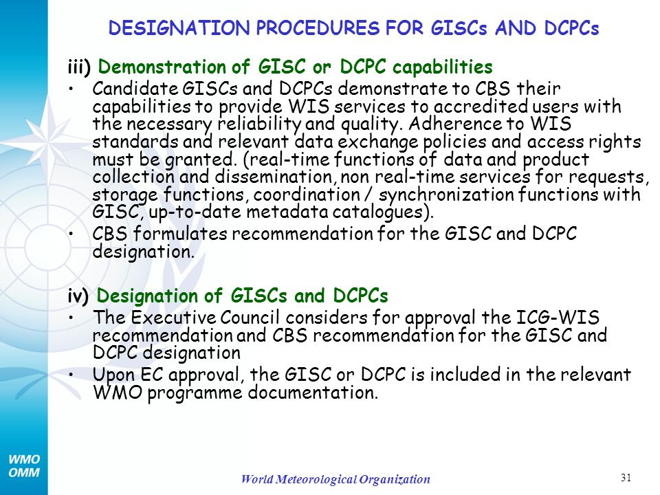 31 World Meteorological Organization iii) Demonstration of GISC or DCPC capabilities Candidate GISCs and DCPCs demonstrate to CBS their capabilities to provide WIS services to accredited users with the necessary reliability and quality.