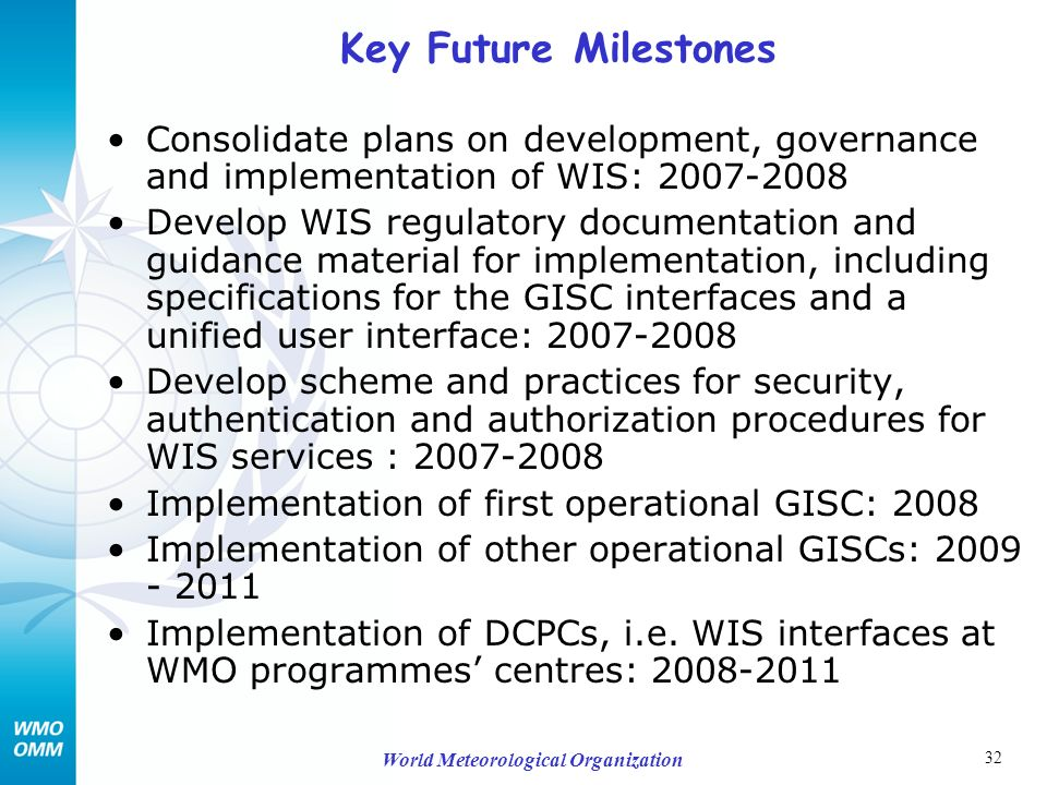 32 World Meteorological Organization Key Future Milestones Consolidate plans on development, governance and implementation of WIS: 2007-2008 Develop WIS regulatory documentation and guidance material for implementation, including specifications for the GISC interfaces and a unified user interface: 2007-2008 Develop scheme and practices for security, authentication and authorization procedures for WIS services : 2007-2008 Implementation of first operational GISC: 2008 Implementation of other operational GISCs: 2009 - 2011 Implementation of DCPCs, i.e.