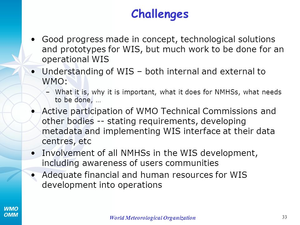 33 World Meteorological Organization Challenges Good progress made in concept, technological solutions and prototypes for WIS, but much work to be done for an operational WIS Understanding of WIS – both internal and external to WMO: –What it is, why it is important, what it does for NMHSs, what needs to be done, … Active participation of WMO Technical Commissions and other bodies -- stating requirements, developing metadata and implementing WIS interface at their data centres, etc Involvement of all NMHSs in the WIS development, including awareness of users communities Adequate financial and human resources for WIS development into operations