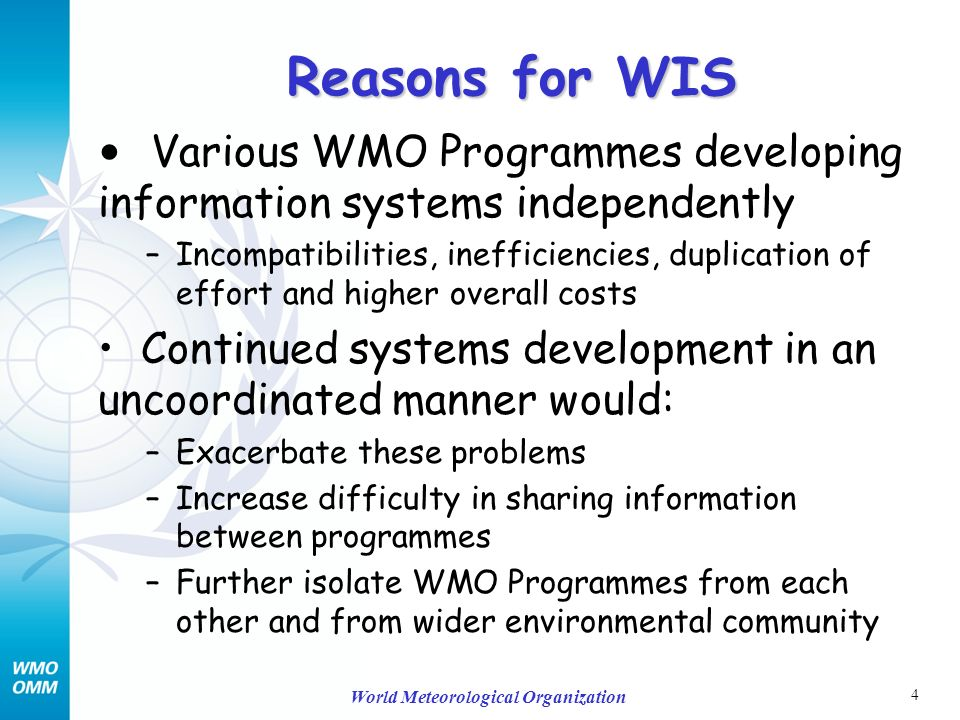 4 World Meteorological Organization Reasons for WIS Various WMO Programmes developing information systems independently –Incompatibilities, inefficiencies, duplication of effort and higher overall costs Continued systems development in an uncoordinated manner would: –Exacerbate these problems –Increase difficulty in sharing information between programmes –Further isolate WMO Programmes from each other and from wider environmental community
