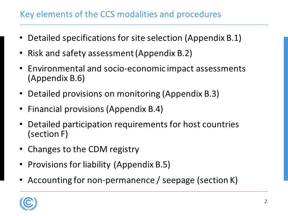 2 Key elements of the CCS modalities and procedures Detailed specifications for site selection (Appendix B.1) Risk and safety assessment (Appendix B.2) Environmental and socio-economic impact assessments (Appendix B.6) Detailed provisions on monitoring (Appendix B.3) Financial provisions (Appendix B.4) Detailed participation requirements for host countries (section F) Changes to the CDM registry Provisions for liability (Appendix B.5) Accounting for non-permanence / seepage (section K)