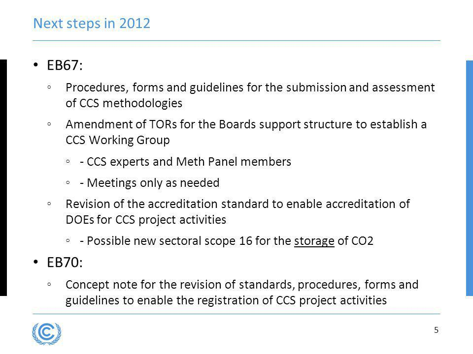 Next steps in 2012 EB67: Procedures, forms and guidelines for the submission and assessment of CCS methodologies Amendment of TORs for the Boards support structure to establish a CCS Working Group - CCS experts and Meth Panel members - Meetings only as needed Revision of the accreditation standard to enable accreditation of DOEs for CCS project activities - Possible new sectoral scope 16 for the storage of CO2 EB70: Concept note for the revision of standards, procedures, forms and guidelines to enable the registration of CCS project activities 5