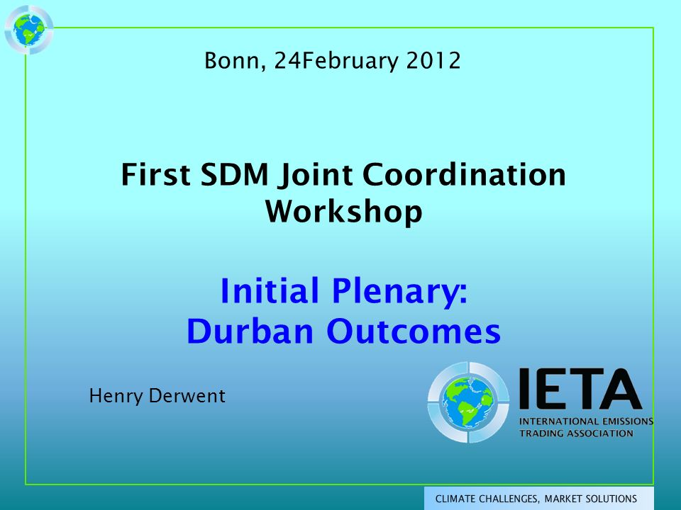 First SDM Joint Coordination Workshop Initial Plenary: Durban Outcomes Henry Derwent Bonn, 24February 2012