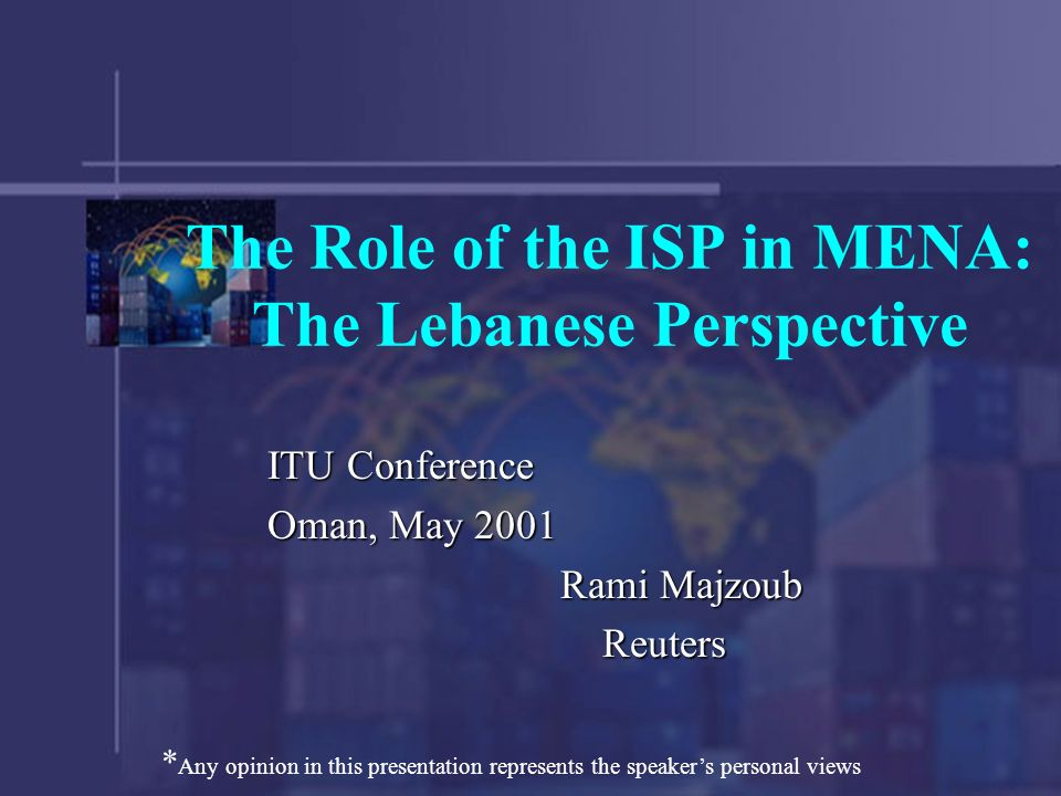 The Role of the ISP in MENA: The Lebanese Perspective ITU Conference Oman, May 2001 Rami Majzoub Reuters Reuters * Any opinion in this presentation represents the speakers personal views