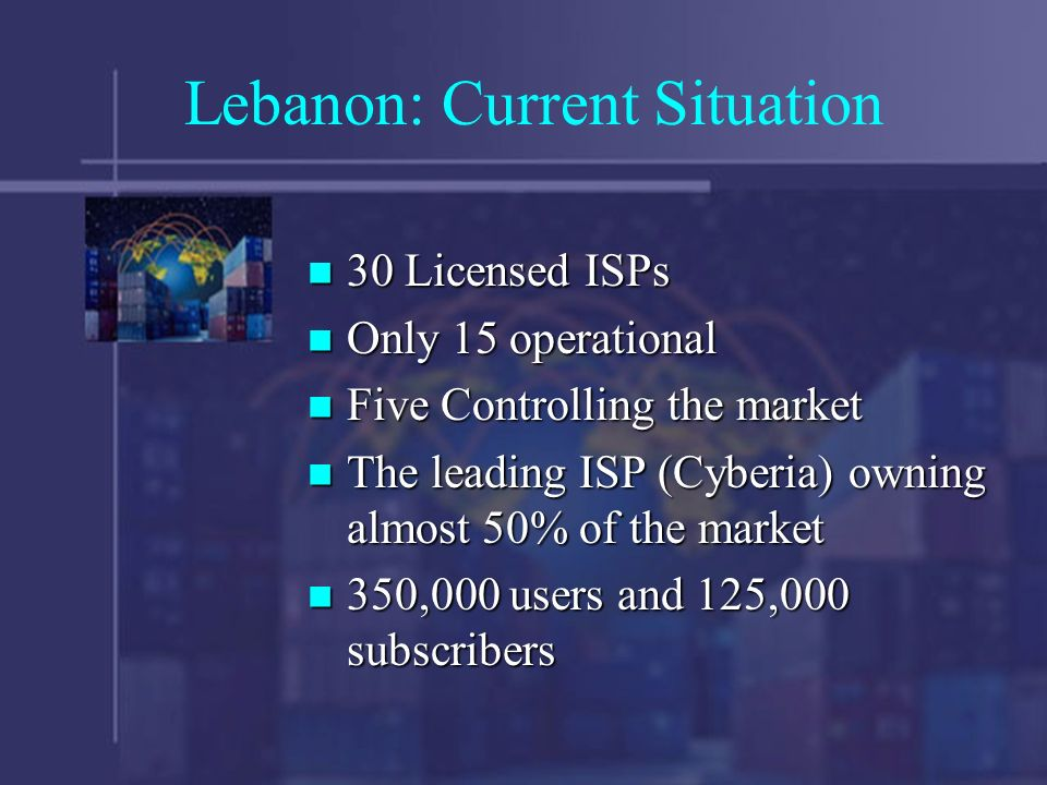 Lebanon: Current Situation 30 Licensed ISPs 30 Licensed ISPs Only 15 operational Only 15 operational Five Controlling the market Five Controlling the market The leading ISP (Cyberia) owning almost 50% of the market The leading ISP (Cyberia) owning almost 50% of the market 350,000 users and 125,000 subscribers 350,000 users and 125,000 subscribers