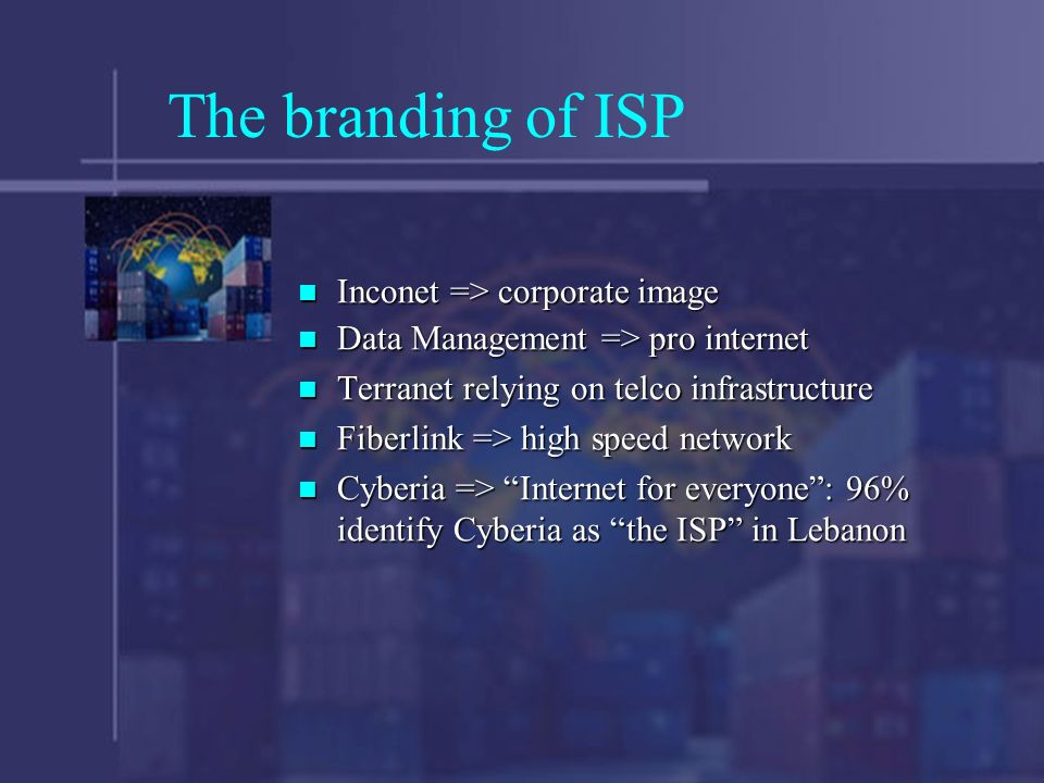 The branding of ISP Inconet => corporate image Inconet => corporate image Data Management => pro internet Data Management => pro internet Terranet relying on telco infrastructure Terranet relying on telco infrastructure Fiberlink => high speed network Fiberlink => high speed network Cyberia => Internet for everyone: 96% identify Cyberia as the ISP in Lebanon Cyberia => Internet for everyone: 96% identify Cyberia as the ISP in Lebanon