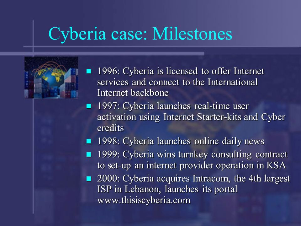 Cyberia case: Milestones 1996: Cyberia is licensed to offer Internet services and connect to the International Internet backbone 1996: Cyberia is licensed to offer Internet services and connect to the International Internet backbone 1997: Cyberia launches real-time user activation using Internet Starter-kits and Cyber credits 1997: Cyberia launches real-time user activation using Internet Starter-kits and Cyber credits 1998: Cyberia launches online daily news 1998: Cyberia launches online daily news 1999: Cyberia wins turnkey consulting contract to set-up an internet provider operation in KSA 1999: Cyberia wins turnkey consulting contract to set-up an internet provider operation in KSA 2000: Cyberia acquires Intracom, the 4th largest ISP in Lebanon, launches its portal www.thisiscyberia.com 2000: Cyberia acquires Intracom, the 4th largest ISP in Lebanon, launches its portal www.thisiscyberia.com