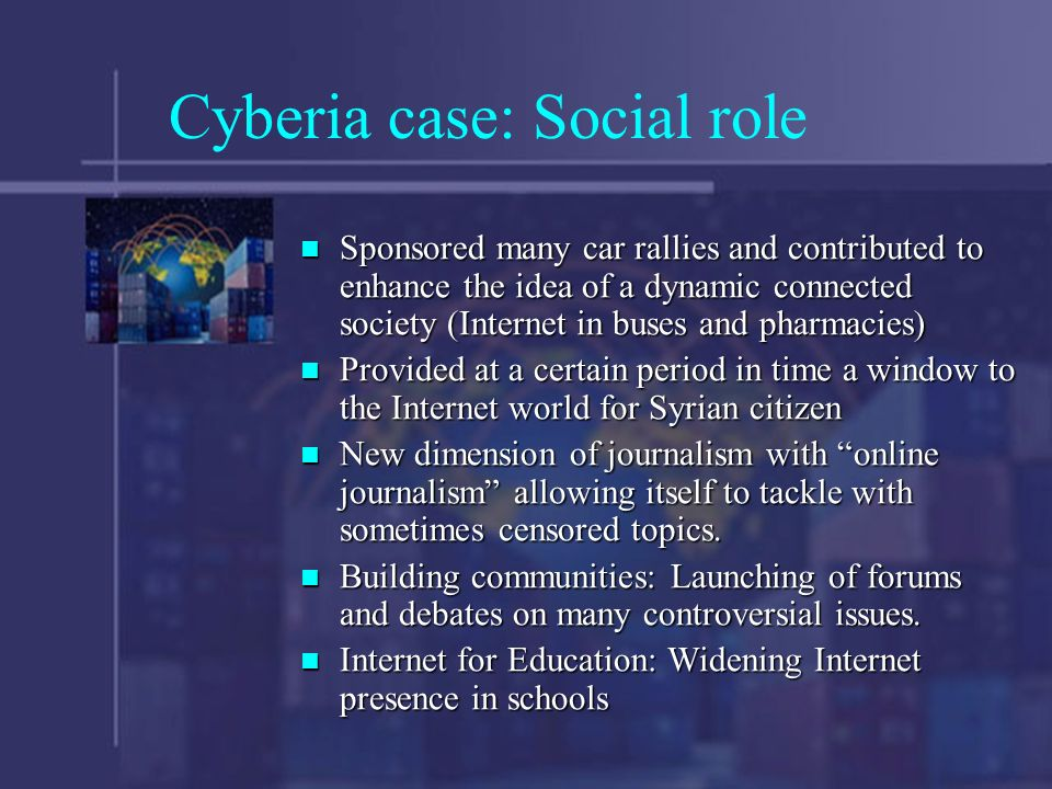 Cyberia case: Social role Sponsored many car rallies and contributed to enhance the idea of a dynamic connected society (Internet in buses and pharmacies) Sponsored many car rallies and contributed to enhance the idea of a dynamic connected society (Internet in buses and pharmacies) Provided at a certain period in time a window to the Internet world for Syrian citizen Provided at a certain period in time a window to the Internet world for Syrian citizen New dimension of journalism with online journalism allowing itself to tackle with sometimes censored topics.