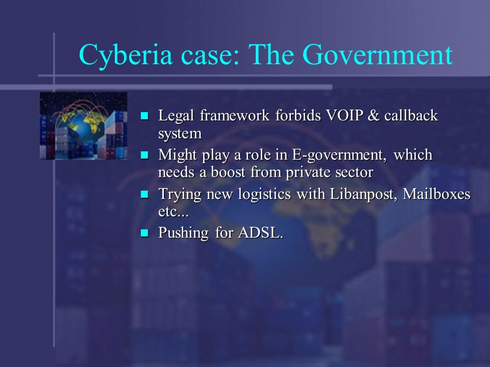 Cyberia case: The Government Legal framework forbids VOIP & callback system Legal framework forbids VOIP & callback system Might play a role in E-government, which needs a boost from private sector Might play a role in E-government, which needs a boost from private sector Trying new logistics with Libanpost, Mailboxes etc...