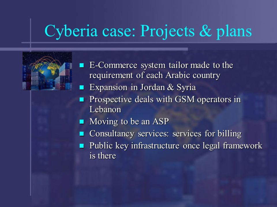 Cyberia case: Projects & plans E-Commerce system tailor made to the requirement of each Arabic country E-Commerce system tailor made to the requirement of each Arabic country Expansion in Jordan & Syria Expansion in Jordan & Syria Prospective deals with GSM operators in Lebanon Prospective deals with GSM operators in Lebanon Moving to be an ASP Moving to be an ASP Consultancy services: services for billing Consultancy services: services for billing Public key infrastructure once legal framework is there Public key infrastructure once legal framework is there