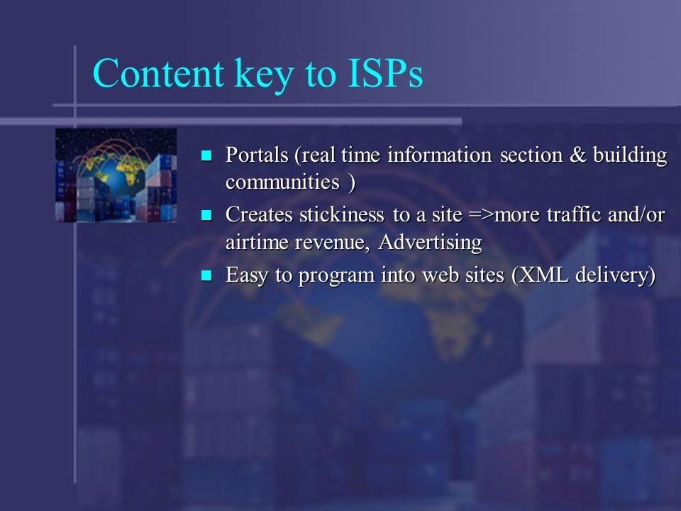 Content key to ISPs Portals (real time information section & building communities ) Portals (real time information section & building communities ) Creates stickiness to a site =>more traffic and/or airtime revenue, Advertising Creates stickiness to a site =>more traffic and/or airtime revenue, Advertising Easy to program into web sites (XML delivery) Easy to program into web sites (XML delivery)
