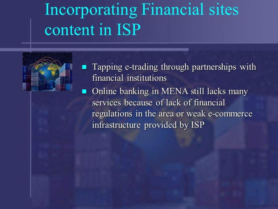 Incorporating Financial sites content in ISP Tapping e-trading through partnerships with financial institutions Tapping e-trading through partnerships with financial institutions Online banking in MENA still lacks many services because of lack of financial regulations in the area or weak e-commerce infrastructure provided by ISP Online banking in MENA still lacks many services because of lack of financial regulations in the area or weak e-commerce infrastructure provided by ISP