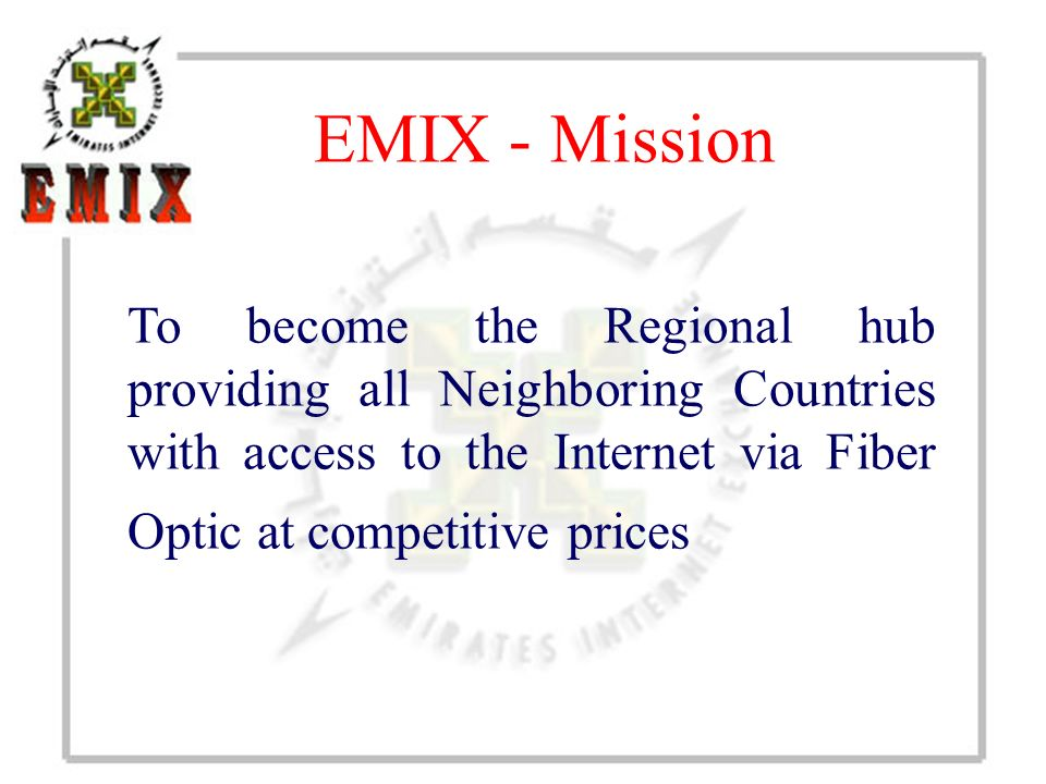 EMIX - Mission To become the Regional hub providing all Neighboring Countries with access to the Internet via Fiber Optic at competitive prices