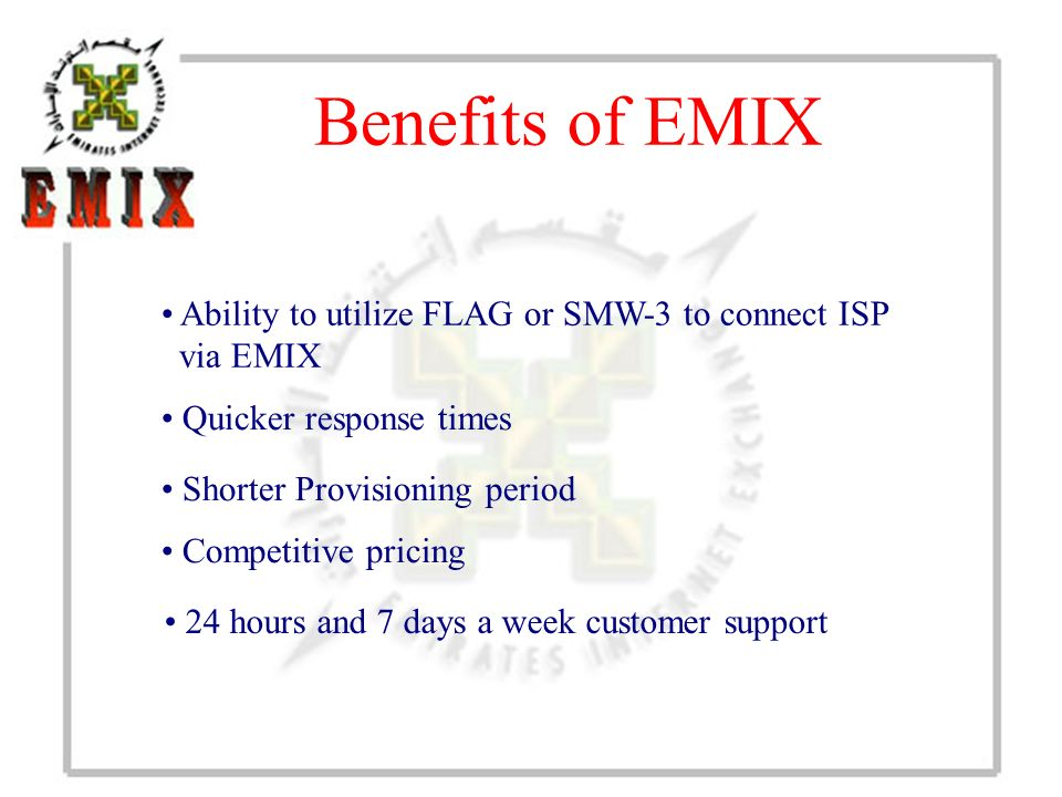 Benefits of EMIX Shorter Provisioning period Competitive pricing Quicker response times 24 hours and 7 days a week customer support Ability to utilize FLAG or SMW-3 to connect ISP via EMIX