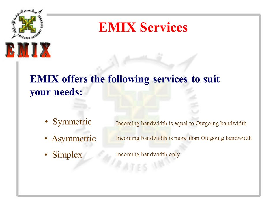 EMIX Services Simplex EMIX offers the following services to suit your needs: Asymmetric Symmetric Incoming bandwidth is equal to Outgoing bandwidth Incoming bandwidth is more than Outgoing bandwidth Incoming bandwidth only