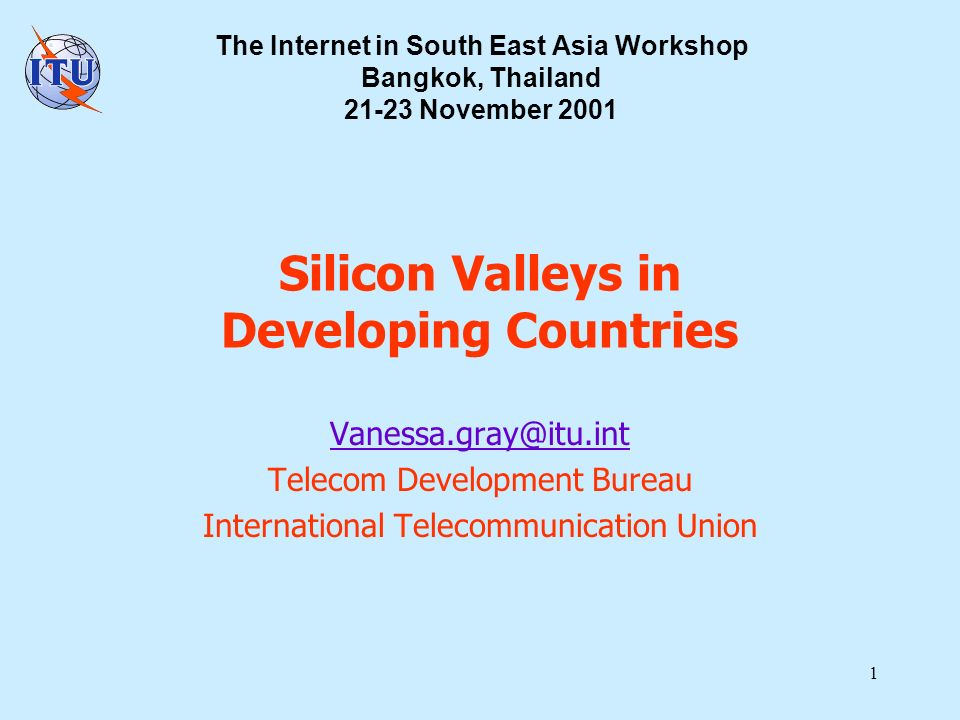 1 Silicon Valleys in Developing Countries Vanessa.gray@itu.int Telecom Development Bureau International Telecommunication Union The Internet in South East Asia Workshop Bangkok, Thailand 21-23 November 2001