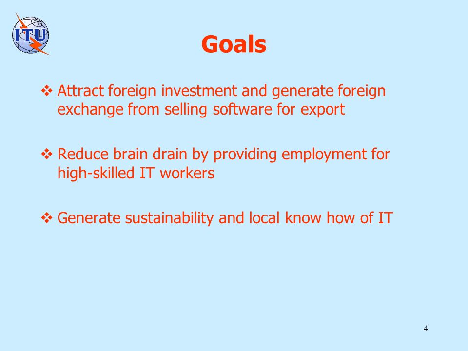 4 Goals Attract foreign investment and generate foreign exchange from selling software for export Reduce brain drain by providing employment for high-skilled IT workers Generate sustainability and local know how of IT