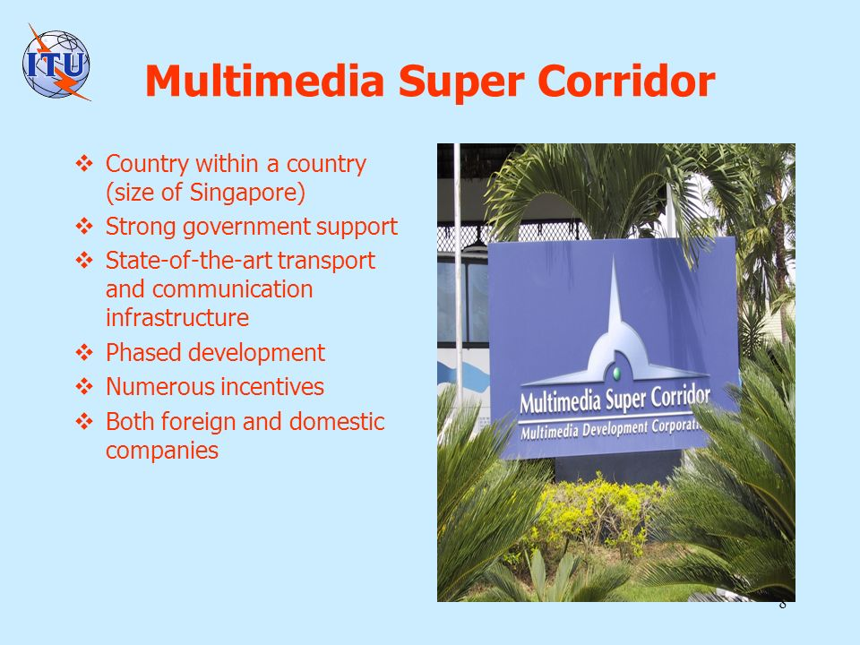 8 Multimedia Super Corridor Country within a country (size of Singapore) Strong government support State-of-the-art transport and communication infrastructure Phased development Numerous incentives Both foreign and domestic companies