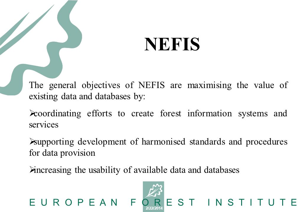 2/22/2014 E U R O P E A N F O R E S T I N S T I T U T E The general objectives of NEFIS are maximising the value of existing data and databases by: coordinating efforts to create forest information systems and services supporting development of harmonised standards and procedures for data provision increasing the usability of available data and databases NEFIS