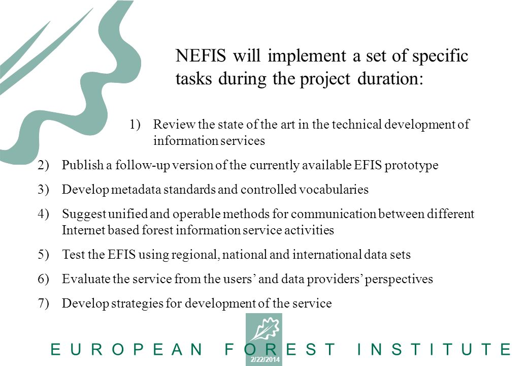 2/22/2014 E U R O P E A N F O R E S T I N S T I T U T E 1)Review the state of the art in the technical development of information services 2)Publish a follow-up version of the currently available EFIS prototype 3)Develop metadata standards and controlled vocabularies 4)Suggest unified and operable methods for communication between different Internet based forest information service activities 5)Test the EFIS using regional, national and international data sets 6)Evaluate the service from the users and data providers perspectives 7)Develop strategies for development of the service NEFIS will implement a set of specific tasks during the project duration: