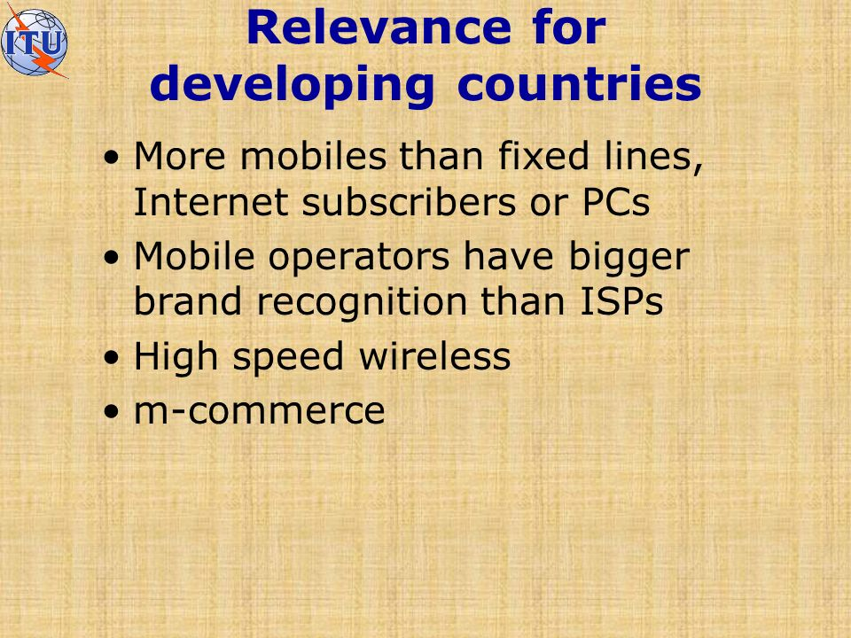 Relevance for developing countries More mobiles than fixed lines, Internet subscribers or PCs Mobile operators have bigger brand recognition than ISPs High speed wireless m-commerce