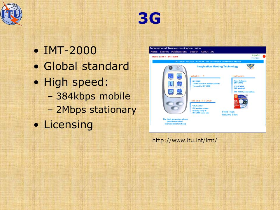 3G IMT-2000 Global standard High speed: –384kbps mobile –2Mbps stationary Licensing http://www.itu.int/imt/