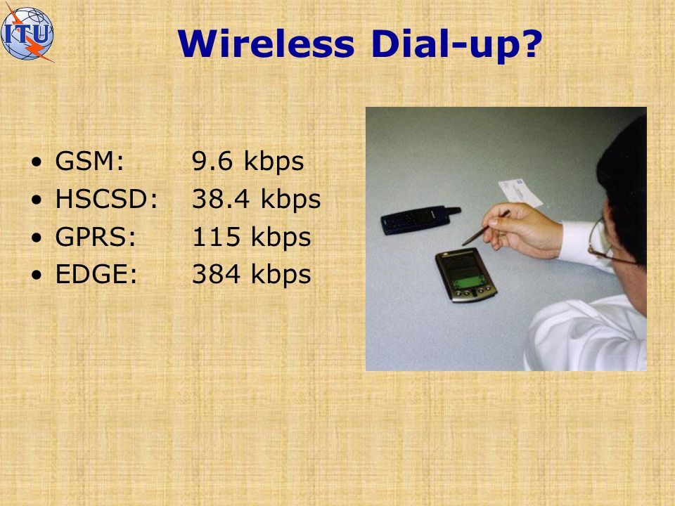 Wireless Dial-up GSM:9.6 kbps HSCSD:38.4 kbps GPRS: 115 kbps EDGE: 384 kbps