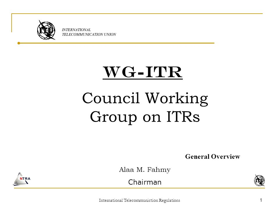 International Telecommuniction Regulations 1 WG-ITR Council Working Group on ITRs General Overview Alaa M.