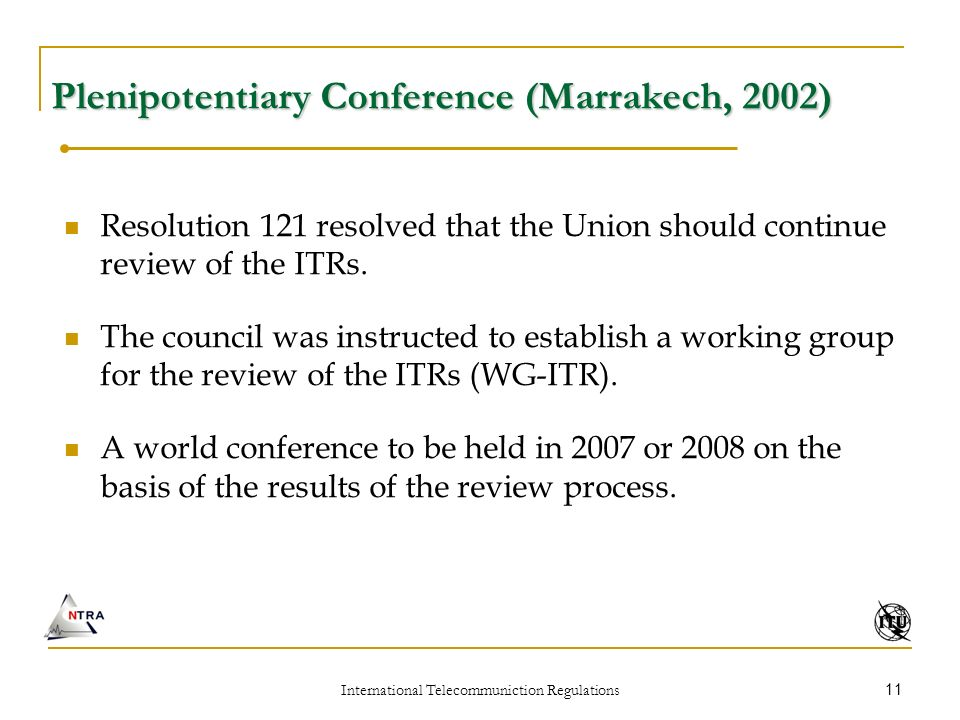 International Telecommuniction Regulations 11 Plenipotentiary Conference (Marrakech, 2002) Resolution 121 resolved that the Union should continue review of the ITRs.
