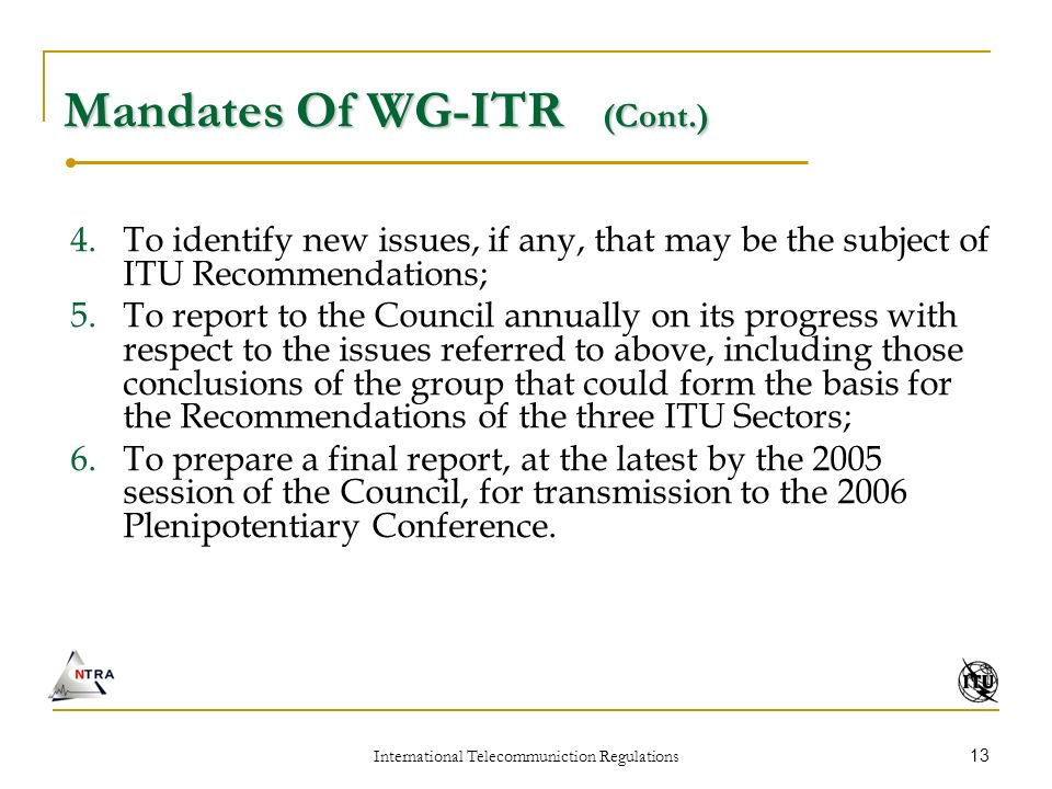 International Telecommuniction Regulations 13 Mandates Of WG-ITR (Cont.) 4.To identify new issues, if any, that may be the subject of ITU Recommendations; 5.To report to the Council annually on its progress with respect to the issues referred to above, including those conclusions of the group that could form the basis for the Recommendations of the three ITU Sectors; 6.To prepare a final report, at the latest by the 2005 session of the Council, for transmission to the 2006 Plenipotentiary Conference.
