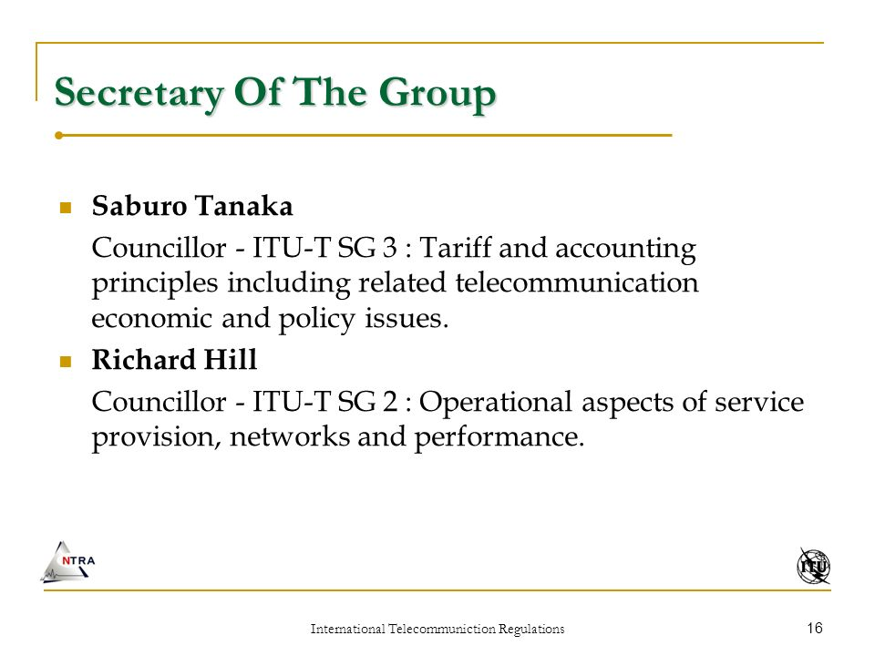 International Telecommuniction Regulations 16 Secretary Of The Group Saburo Tanaka Councillor - ITU-T SG 3 : Tariff and accounting principles including related telecommunication economic and policy issues.
