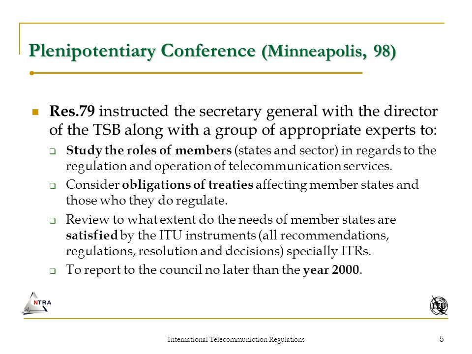 International Telecommuniction Regulations 5 Plenipotentiary Conference (Minneapolis, 98) Res.79 instructed the secretary general with the director of the TSB along with a group of appropriate experts to: Study the roles of members (states and sector) in regards to the regulation and operation of telecommunication services.