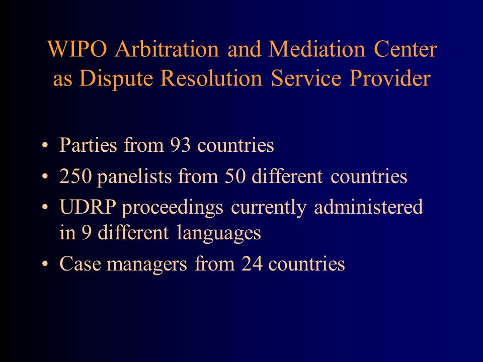 WIPO Arbitration and Mediation Center as Dispute Resolution Service Provider Parties from 93 countries 250 panelists from 50 different countries UDRP proceedings currently administered in 9 different languages Case managers from 24 countries
