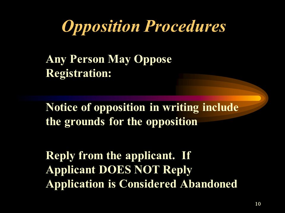 10 Opposition Procedures Any Person May Oppose Registration: Notice of opposition in writing include the grounds for the opposition Reply from the applicant.