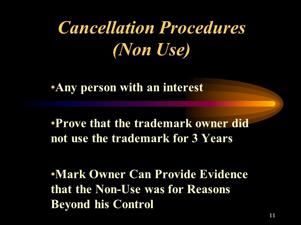 11 Cancellation Procedures (Non Use) Any person with an interest Prove that the trademark owner did not use the trademark for 3 Years Mark Owner Can Provide Evidence that the Non-Use was for Reasons Beyond his Control
