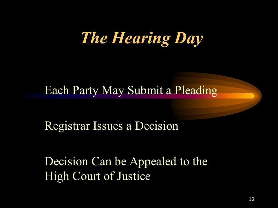 13 The Hearing Day Each Party May Submit a Pleading Registrar Issues a Decision Decision Can be Appealed to the High Court of Justice