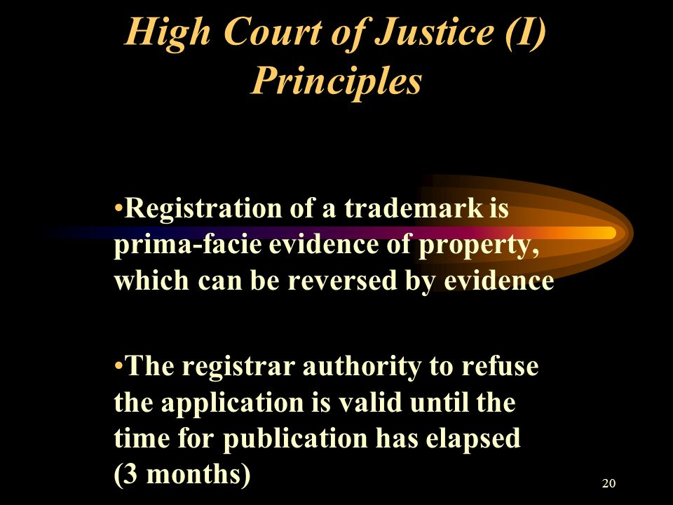 20 High Court of Justice (I) Principles Registration of a trademark is prima-facie evidence of property, which can be reversed by evidence The registrar authority to refuse the application is valid until the time for publication has elapsed (3 months)