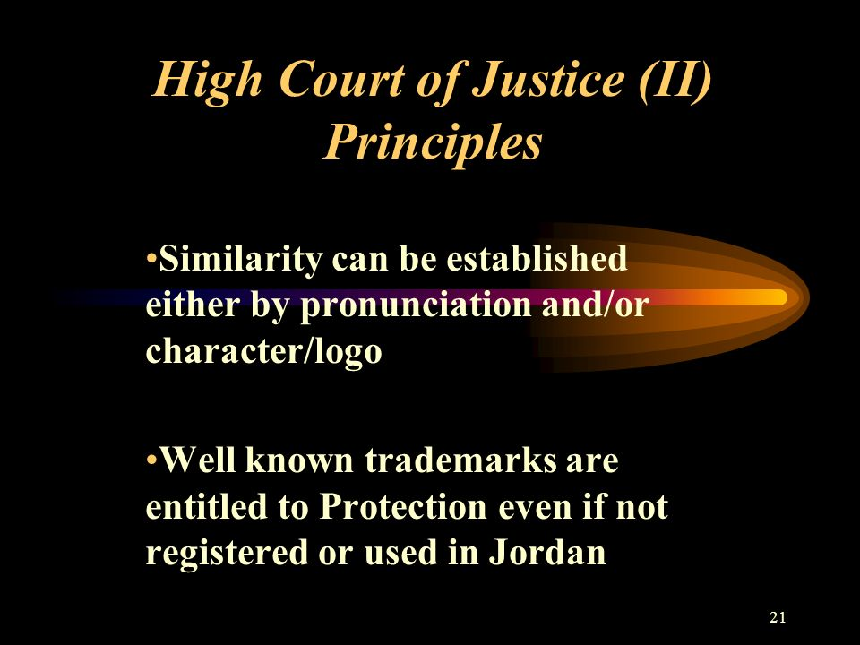 21 High Court of Justice (II) Principles Similarity can be established either by pronunciation and/or character/logo Well known trademarks are entitled to Protection even if not registered or used in Jordan