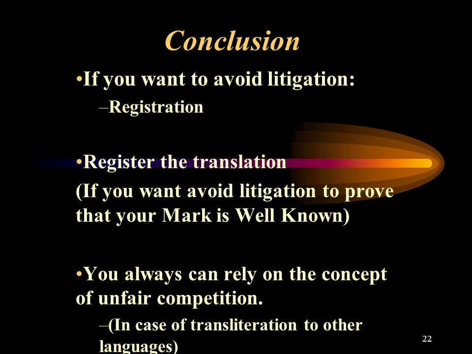 22 Conclusion If you want to avoid litigation: –Registration Register the translation (If you want avoid litigation to prove that your Mark is Well Known) You always can rely on the concept of unfair competition.