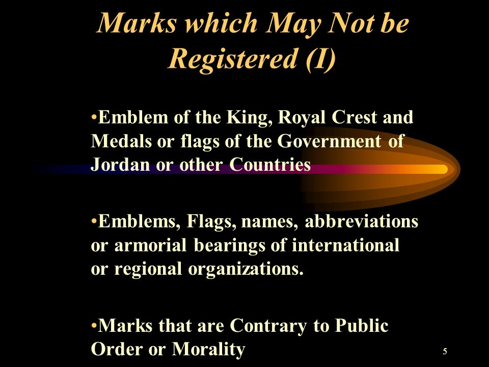 5 Marks which May Not be Registered (I) Emblem of the King, Royal Crest and Medals or flags of the Government of Jordan or other Countries Emblems, Flags, names, abbreviations or armorial bearings of international or regional organizations.