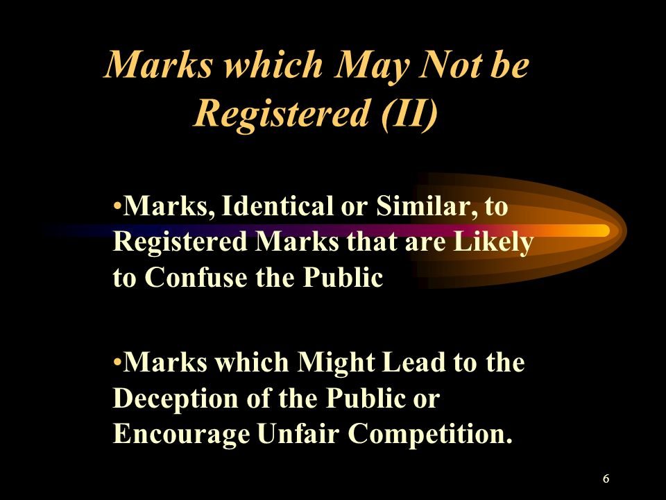 6 Marks which May Not be Registered (II) Marks, Identical or Similar, to Registered Marks that are Likely to Confuse the Public Marks which Might Lead to the Deception of the Public or Encourage Unfair Competition.