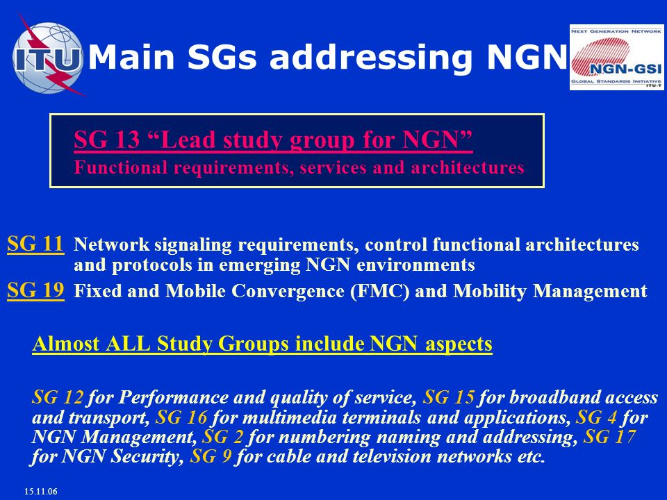 15.11.06 Main SGs addressing NGN SG 13 Lead study group for NGN Functional requirements, services and architectures SG 11 Network signaling requirements, control functional architectures and protocols in emerging NGN environments SG 19 Fixed and Mobile Convergence (FMC) and Mobility Management Almost ALL Study Groups include NGN aspects SG 12 for Performance and quality of service, SG 15 for broadband access and transport, SG 16 for multimedia terminals and applications, SG 4 for NGN Management, SG 2 for numbering naming and addressing, SG 17 for NGN Security, SG 9 for cable and television networks etc.