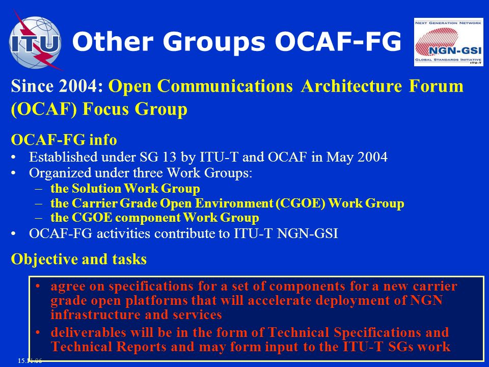 15.11.06 Other Groups OCAF-FG Since 2004: Open Communications Architecture Forum (OCAF) Focus Group OCAF-FG info Established under SG 13 by ITU-T and OCAF in May 2004 Organized under three Work Groups: –the Solution Work Group –the Carrier Grade Open Environment (CGOE) Work Group –the CGOE component Work Group OCAF-FG activities contribute to ITU-T NGN-GSI Objective and tasks agree on specifications for a set of components for a new carrier grade open platforms that will accelerate deployment of NGN infrastructure and services deliverables will be in the form of Technical Specifications and Technical Reports and may form input to the ITU-T SGs work