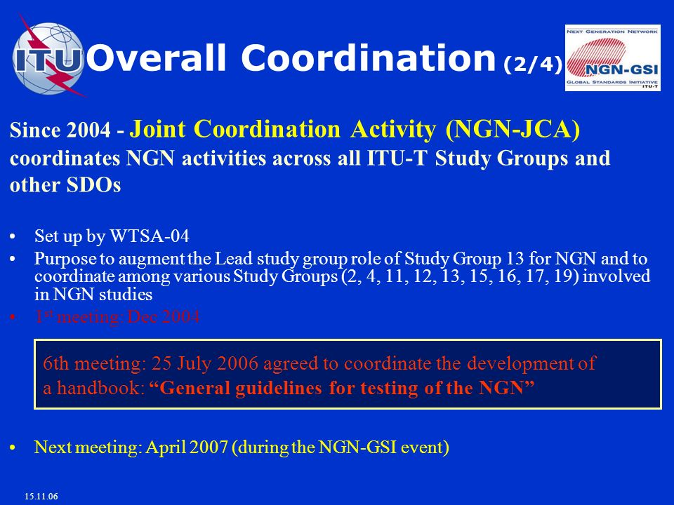 15.11.06 Overall Coordination (2/4) Since 2004 - Joint Coordination Activity (NGN-JCA) coordinates NGN activities across all ITU-T Study Groups and other SDOs Set up by WTSA-04 Purpose to augment the Lead study group role of Study Group 13 for NGN and to coordinate among various Study Groups (2, 4, 11, 12, 13, 15, 16, 17, 19) involved in NGN studies 1 st meeting: Dec 2004 6th meeting: 25 July 2006 agreed to coordinate the development of a handbook: General guidelines for testing of the NGN Next meeting: April 2007 (during the NGN-GSI event)