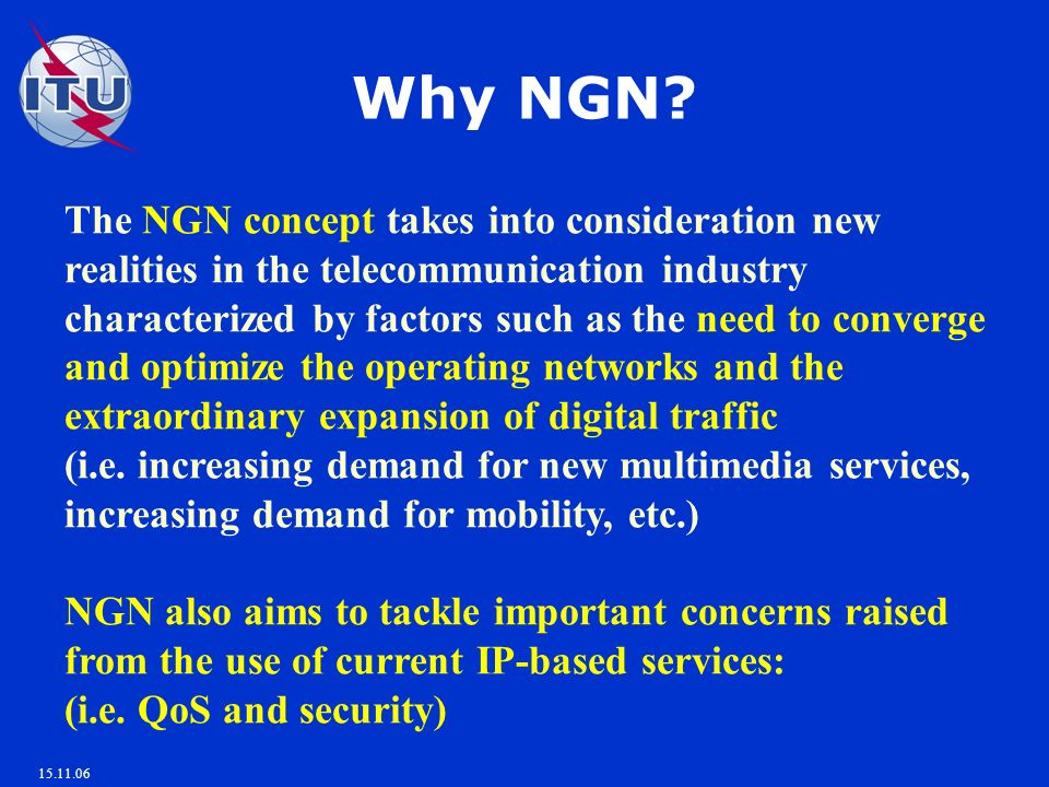 15.11.06 The NGN concept takes into consideration new realities in the telecommunication industry characterized by factors such as the need to converge and optimize the operating networks and the extraordinary expansion of digital traffic (i.e.
