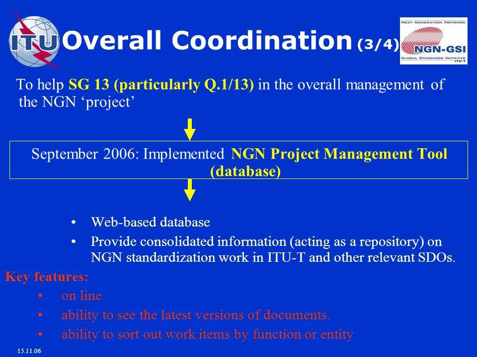 15.11.06 To help SG 13 (particularly Q.1/13) in the overall management of the NGN project September 2006: Implemented NGN Project Management Tool (database) Web-based database Provide consolidated information (acting as a repository) on NGN standardization work in ITU-T and other relevant SDOs.