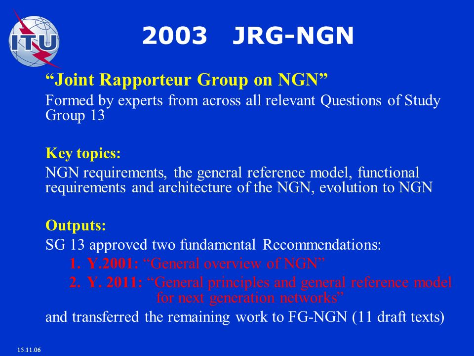 15.11.06 2003 JRG-NGN Joint Rapporteur Group on NGN Formed by experts from across all relevant Questions of Study Group 13 Key topics: NGN requirements, the general reference model, functional requirements and architecture of the NGN, evolution to NGN Outputs: SG 13 approved two fundamental Recommendations: 1.Y.2001: General overview of NGN 2.Y.
