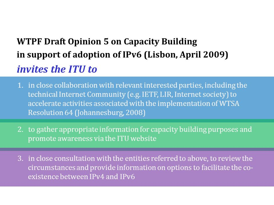 WTPF Draft Opinion 5 on Capacity Building in support of adoption of IPv6 (Lisbon, April 2009) invites the ITU to 1.