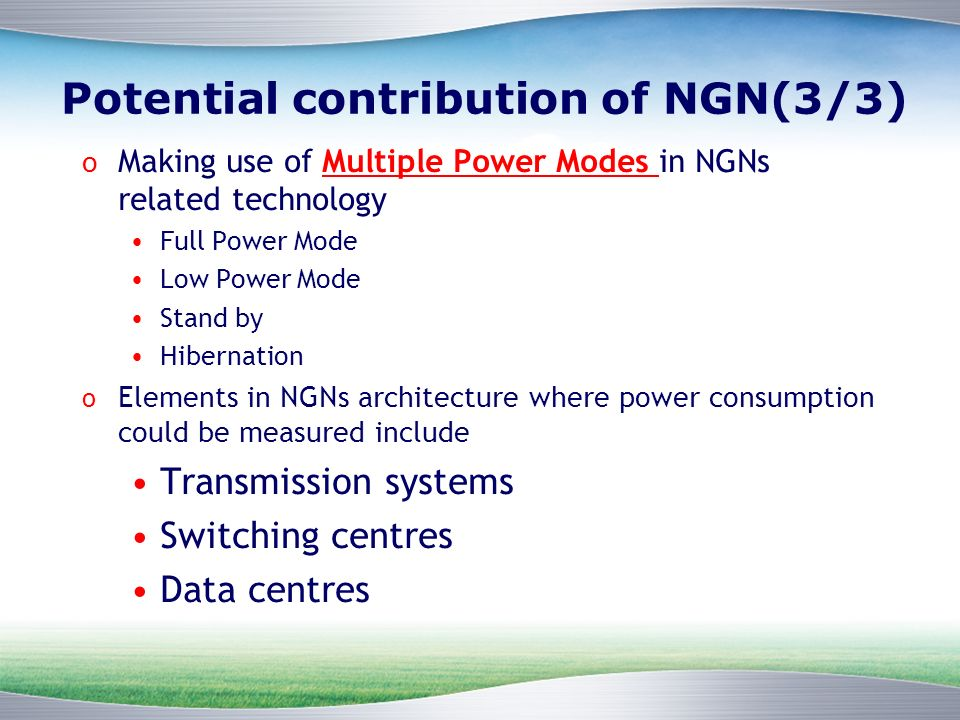 Potential contribution of NGN(3/3) o Making use of Multiple Power Modes in NGNs related technology Full Power Mode Low Power Mode Stand by Hibernation o Elements in NGNs architecture where power consumption could be measured include Transmission systems Switching centres Data centres